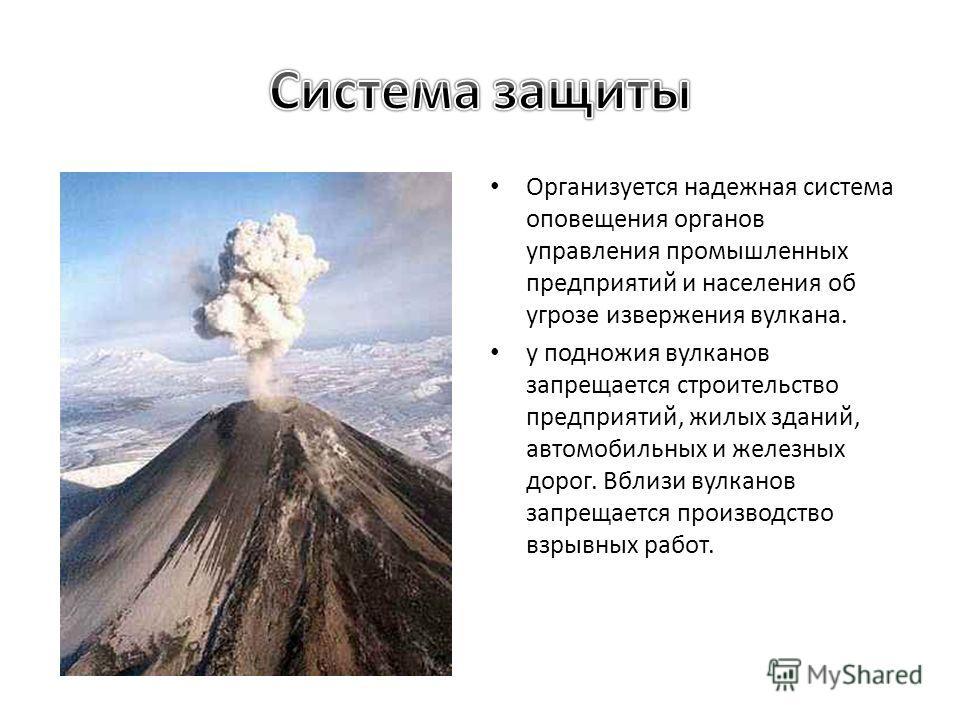 Организуется надежная система оповещения органов управления промышленных предприятий и населения об угрозе извержения вулкана. у подножия вулканов запрещается строительство предприятий, жилых зданий, автомобильных и железных дорог. Вблизи вулканов за