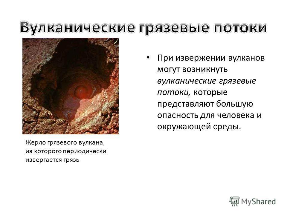 При извержении вулканов могут возникнуть вулканические грязевые потоки, которые представляют большую опасность для человека и окружающей среды. Жерло грязевого вулкана, из которого периодически извергается грязь