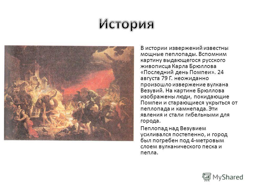 В истории извержений известны мощные пеплопады. Вспомним картину выдающегося русского живописца Карла Брюллова «Последний день Помпеи». 24 августа 79 Г. неожиданно произошло извержение вулкана Везувий. На картине Брюллова изображены люди, покидающие