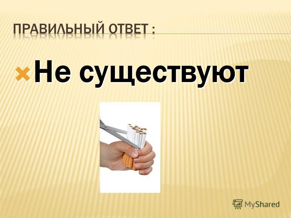 1) Сигареты с фильтром; 1) Сигареты с фильтром; 2) Сигареты с низким содержанием 2) Сигареты с низким содержанием никотина и смол; 3) Не существуют. 3) Не существуют.