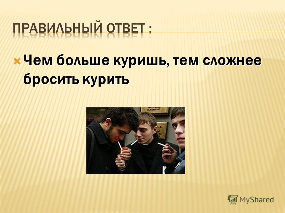 1) Стаж не имеет значения; 1) Стаж не имеет значения; 2) Чем больше куришь, тем сложнее бросить курить; 2) Чем больше куришь, тем сложнее бросить курить; 3) Чем дольше куришь, тем легче бросить курить. 3) Чем дольше куришь, тем легче бросить курить.