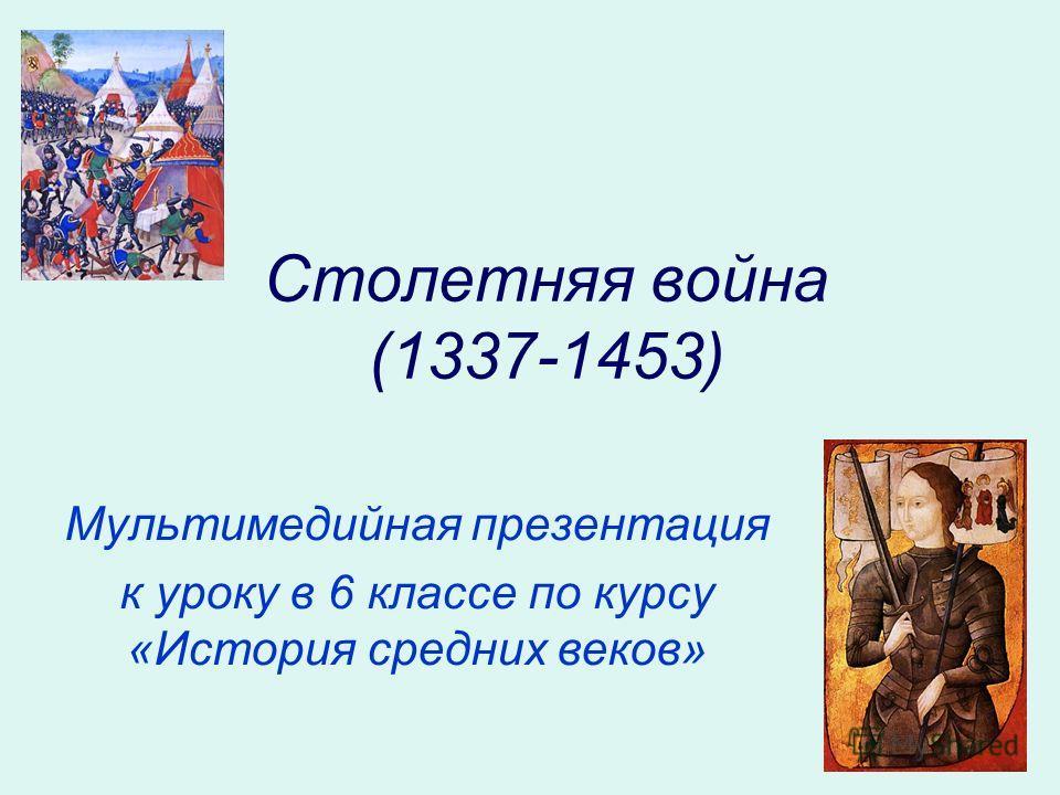 Столетняя война (1337-1453) Мультимедийная презентация к уроку в 6 классе по курсу «История средних веков»
