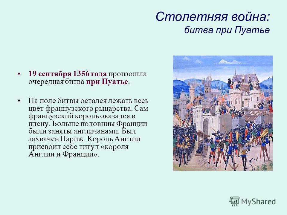 Столетняя война: битва при Пуатье 19 сентября 1356 года произошла очередная битва при Пуатье. На поле битвы остался лежать весь цвет французского рыцарства. Сам французский король оказался в плену. Больше половины Франции были заняты англичанами. Был