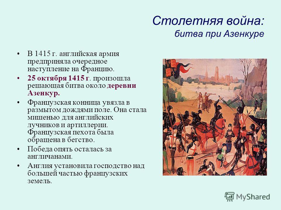 Столетняя война: битва при Азенкуре В 1415 г. английская армия предприняла очередное наступление на Францию. 25 октября 1415 г. произошла решающая битва около деревни Азенкур. Французская конница увязла в размытом дождями поле. Она стала мишенью для