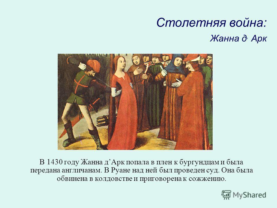 Столетняя война: Жанна д, Арк В 1430 году Жанна дАрк попала в плен к бургундцам и была передана англичанам. В Руане над ней был проведен суд. Она была обвинена в колдовстве и приговорена к сожжению.