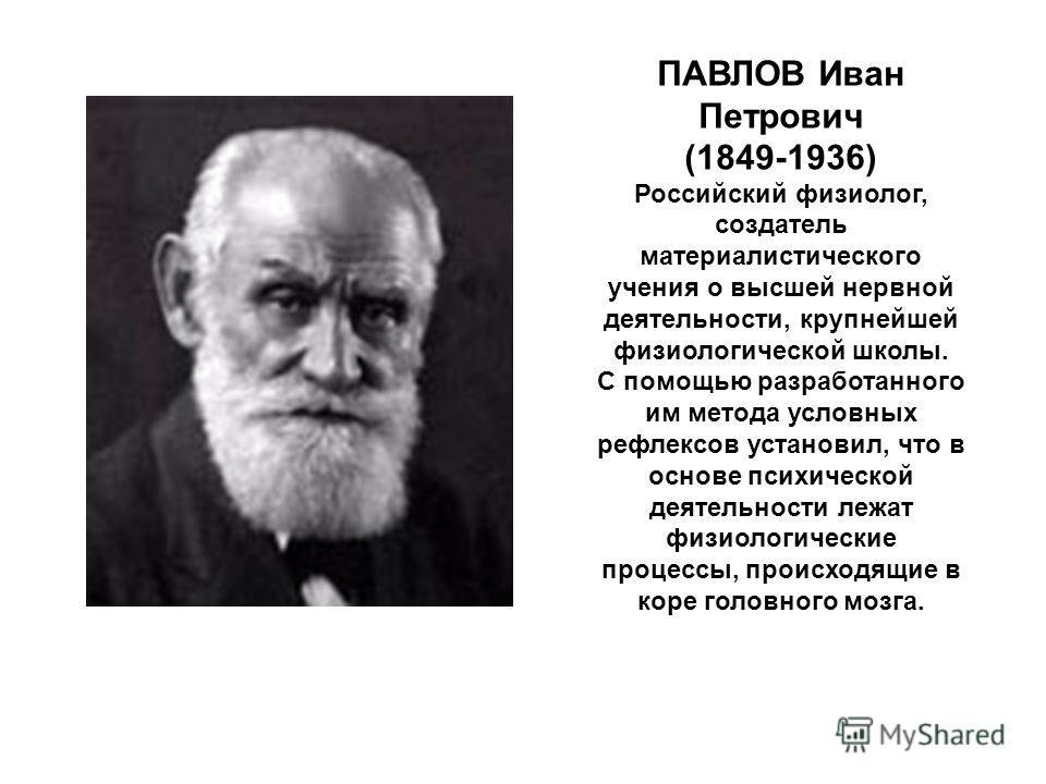 ПАВЛОВ Иван Петрович (1849-1936) Российский физиолог, создатель материалистического учения о высшей нервной деятельности, крупнейшей физиологической школы. С помощью разработанного им метода условных рефлексов установил, что в основе психической деят