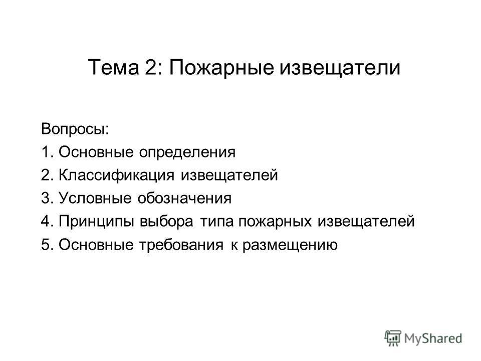 Тема 2: Пожарные извещатели Вопросы: 1. Основные определения 2. Классификация извещателей 3. Условные обозначения 4. Принципы выбора типа пожарных извещателей 5. Основные требования к размещению