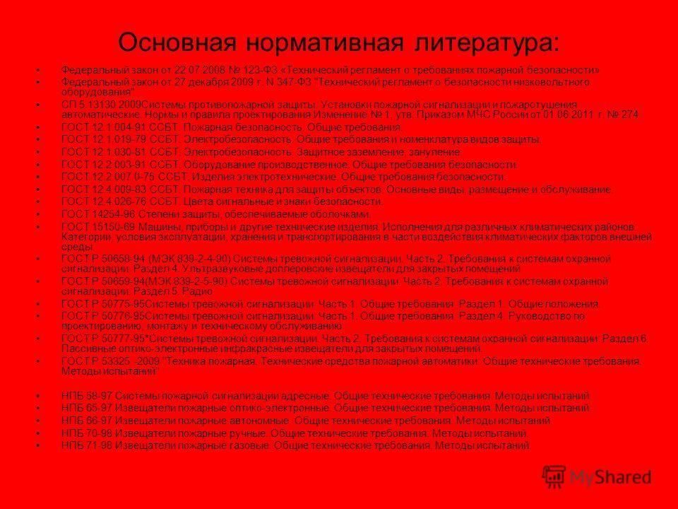 Основная нормативная литература: Федеральный закон от 22.07.2008 123-ФЗ «Технический регламент о требованиях пожарной безопасности» Федеральный закон от 27 декабря 2009 г. N 347-ФЗ