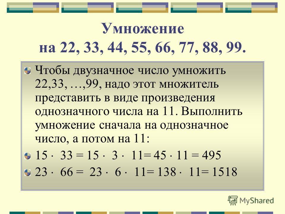 Умножение на 22, 33, 44, 55, 66, 77, 88, 99. Чтобы двузначное число умножить 22,33, …,99, надо этот множитель представить в виде произведения однозначного числа на 11. Выполнить умножение сначала на однозначное число, а потом на 11: 15 33 = 15 3 11=