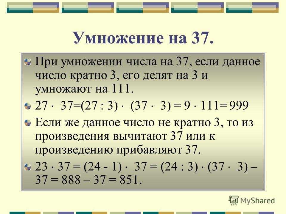 Умножение на 37. При умножении числа на 37, если данное число кратно 3, его делят на 3 и умножают на 111. 27 37=(27 : 3) (37 3) = 9 111= 999 Если же данное число не кратно 3, то из произведения вычитают 37 или к произведению прибавляют 37. 23 37 = (2