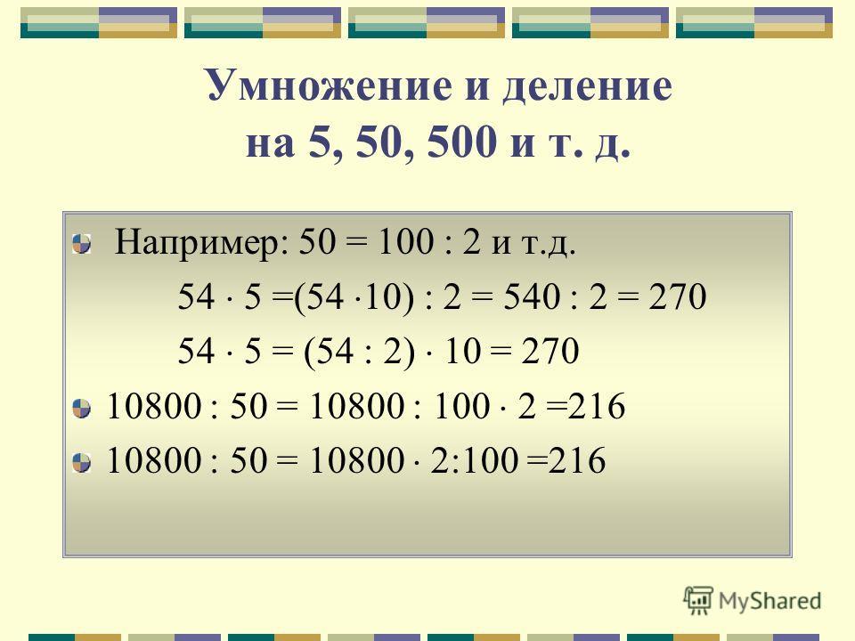 Умножение и деление на 5, 50, 500 и т. д. Например: 50 = 100 : 2 и т.д. 54 5 =(54 10) : 2 = 540 : 2 = 270 54 5 = (54 : 2) 10 = 270 10800 : 50 = 10800 : 100 2 =216 10800 : 50 = 10800 2:100 =216