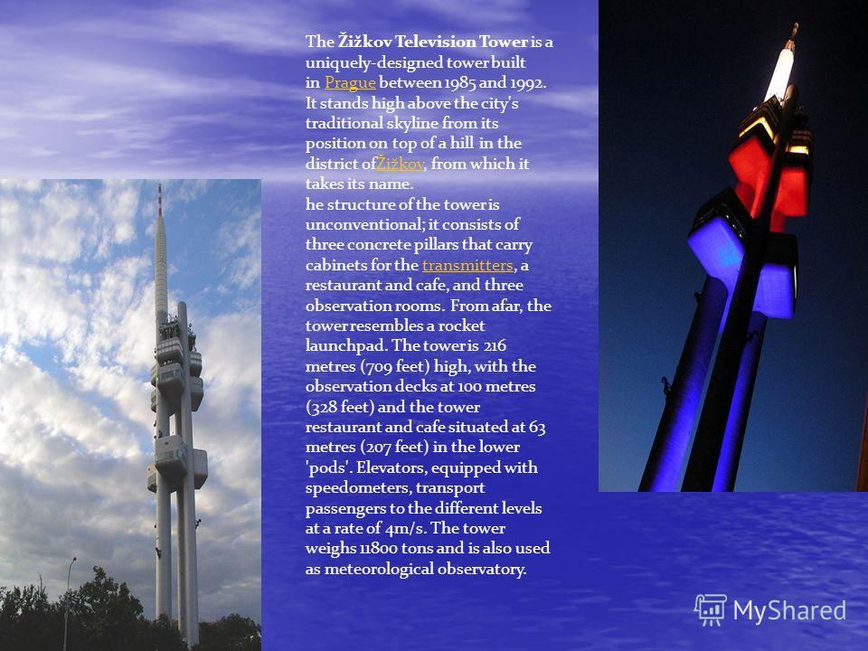 The Žižkov Television Tower is a uniquely-designed tower built in Prague between 1985 and 1992. It stands high above the city's traditional skyline from its position on top of a hill in the district ofŽižkov, from which it takes its name.PragueŽižkov