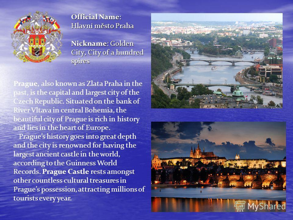 Prague, also known as Zlata Praha in the past, is the capital and largest city of the Czech Republic. Situated on the bank of River Vltava in central Bohemia, the beautiful city of Prague is rich in history and lies in the heart of Europe. Pragues hi