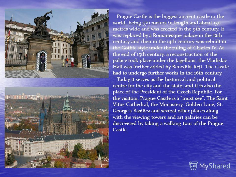 Prague Castle is the biggest ancient castle in the world, being 570 meters in length and about 130 metres wide and was erected in the 9th century. It was replaced by a Romanesque palace in the 12th century and then in the 14th century was rebuilt in
