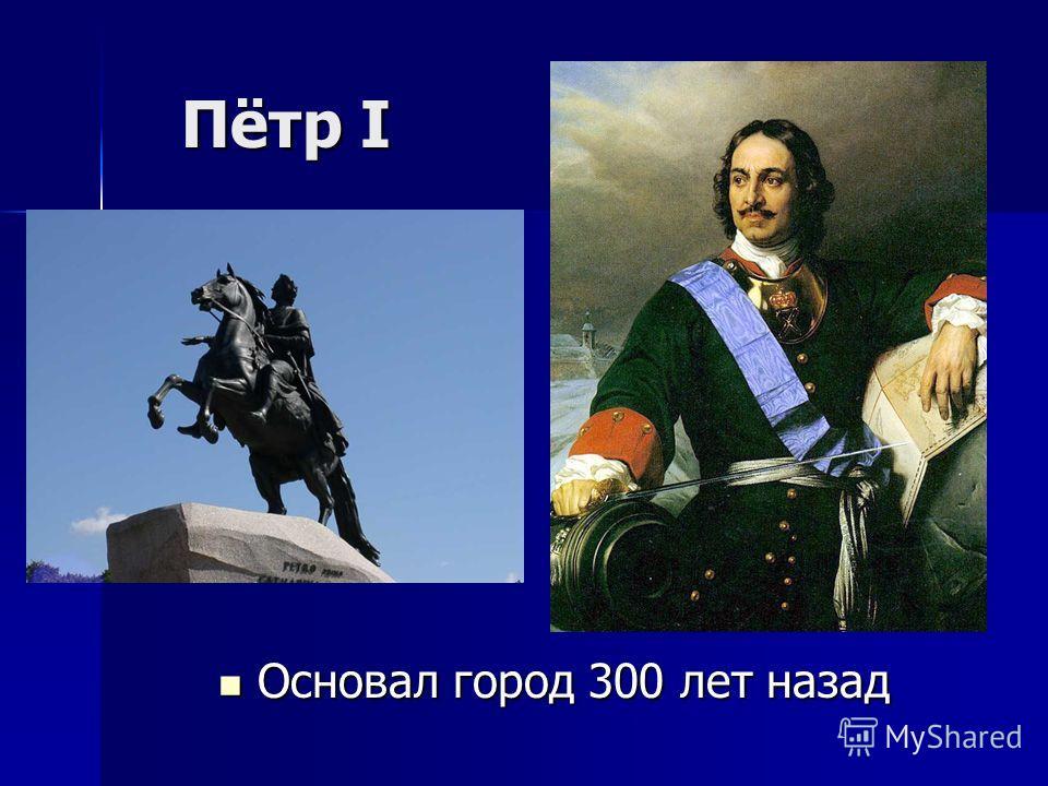 Пётр I Пётр I Основал город 300 лет назад Основал город 300 лет назад