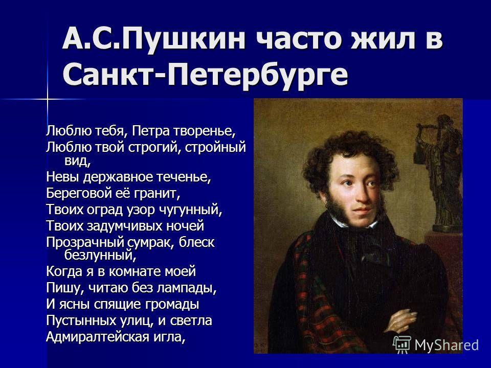 А.С.Пушкин часто жил в Санкт-Петербурге Люблю тебя, Петра творенье, Люблю твой строгий, стройный вид, Невы державное теченье, Береговой её гранит, Твоих оград узор чугунный, Твоих задумчивых ночей Прозрачный сумрак, блеск безлунный, Когда я в комнате