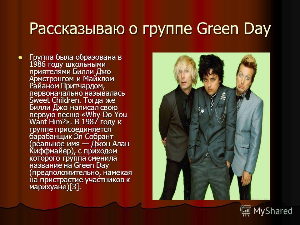 Рассказываю о группе Green Day Группа была образована в 1986 году школьными приятелями Билли Джо Армстронгом и Майклом Райаном Притчардом, первоначально называлась Sweet Children. Тогда же Билли Джо написал свою первую песню «Why Do You Want Him?». В