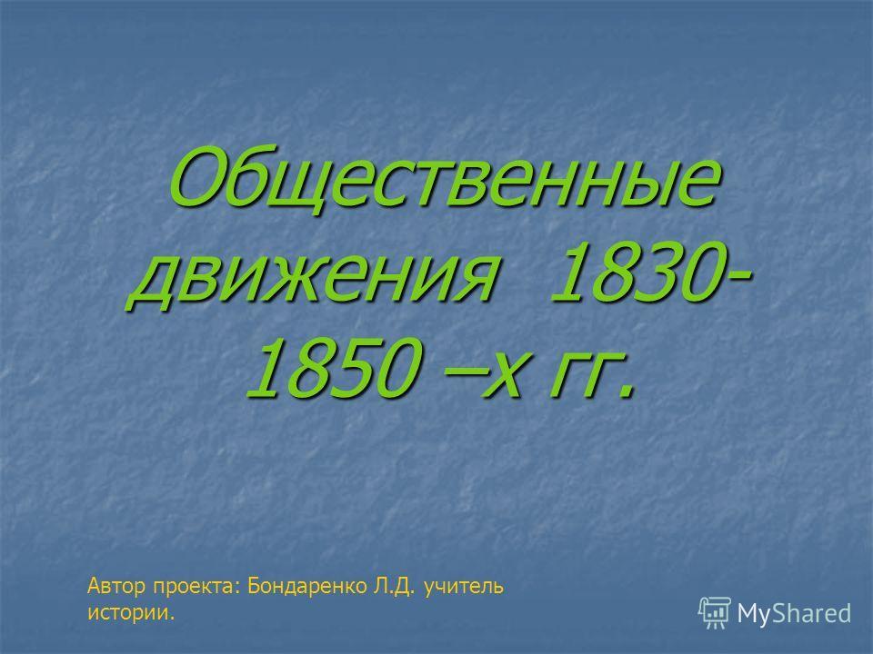 Общественные движения 1830- 1850 –х гг. Автор проекта: Бондаренко Л.Д. учитель истории.