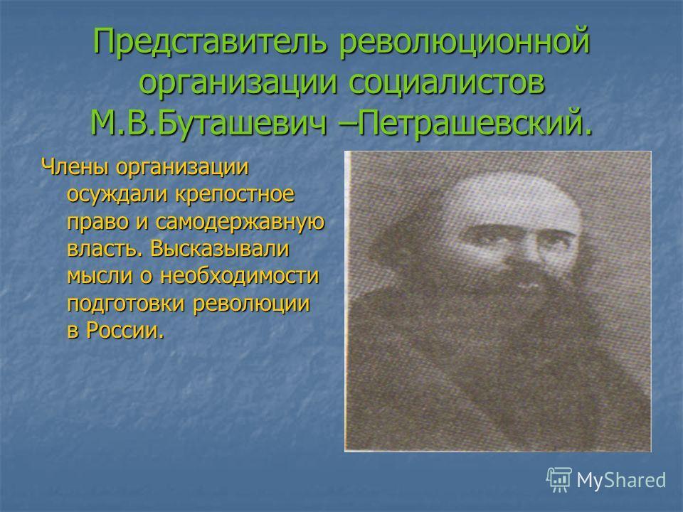 Представитель революционной организации социалистов М.В.Буташевич –Петрашевский. Члены организации осуждали крепостное право и самодержавную власть. Высказывали мысли о необходимости подготовки революции в России.