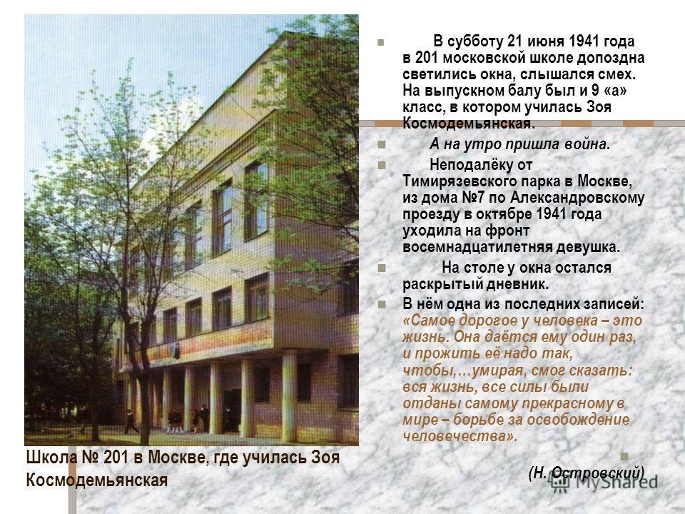 Школа 201 в Москве, где училась Зоя Космодемьянская В субботу 21 июня 1941 года в 201 московской школе допоздна светились окна, слышался смех. На выпускном балу был и 9 «а» класс, в котором училась Зоя Космодемьянская. А на утро пришла война. Неподал