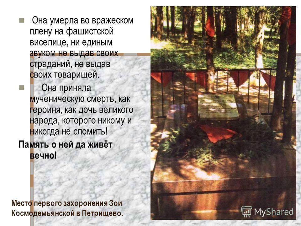 Место первого захоронения Зои Космодемьянской в Петрищево. Она умерла во вражеском плену на фашистской виселице, ни единым звуком не выдав своих страданий, не выдав своих товарищей. Она приняла мученическую смерть, как героиня, как дочь великого наро