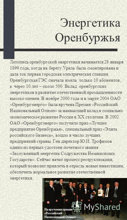 Энергетика Оренбуржья Летопись оренбургской энергетики начинается 28 января 1899 года, когда на берегу Урала была смонтирована и дала ток первая городская электрическая станция. Оренбургская ГЭС сначала имела только 10 абонентов, а через 10 лет – око