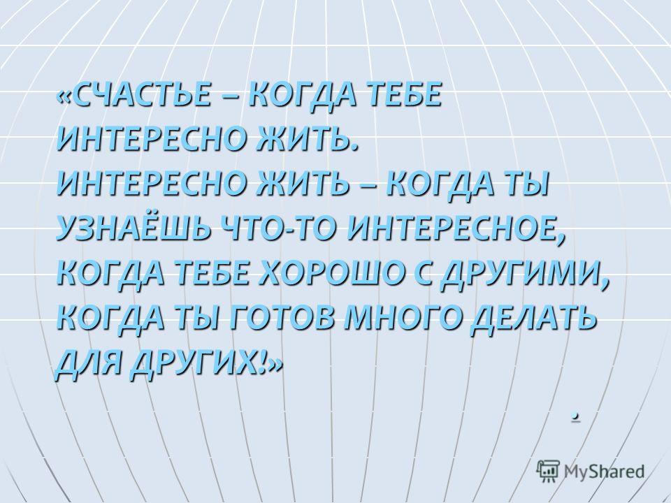 «СЧАСТЬЕ – КОГДА ТЕБЕ ИНТЕРЕСНО ЖИТЬ. ИНТЕРЕСНО ЖИТЬ – КОГДА ТЫ УЗНАЁШЬ ЧТО-ТО ИНТЕРЕСНОЕ, КОГДА ТЕБЕ ХОРОШО С ДРУГИМИ, КОГДА ТЫ ГОТОВ МНОГО ДЕЛАТЬ ДЛЯ ДРУГИХ!»..