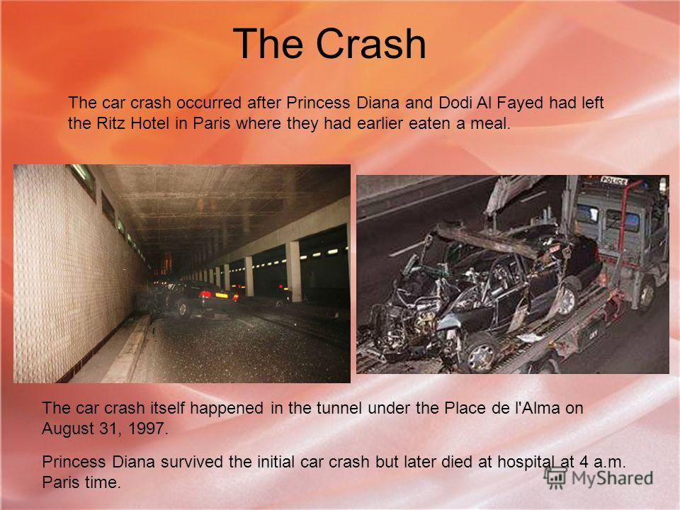 The Crash The car crash occurred after Princess Diana and Dodi Al Fayed had left the Ritz Hotel in Paris where they had earlier eaten a meal. The car crash itself happened in the tunnel under the Place de l'Alma on August 31, 1997. Princess Diana sur