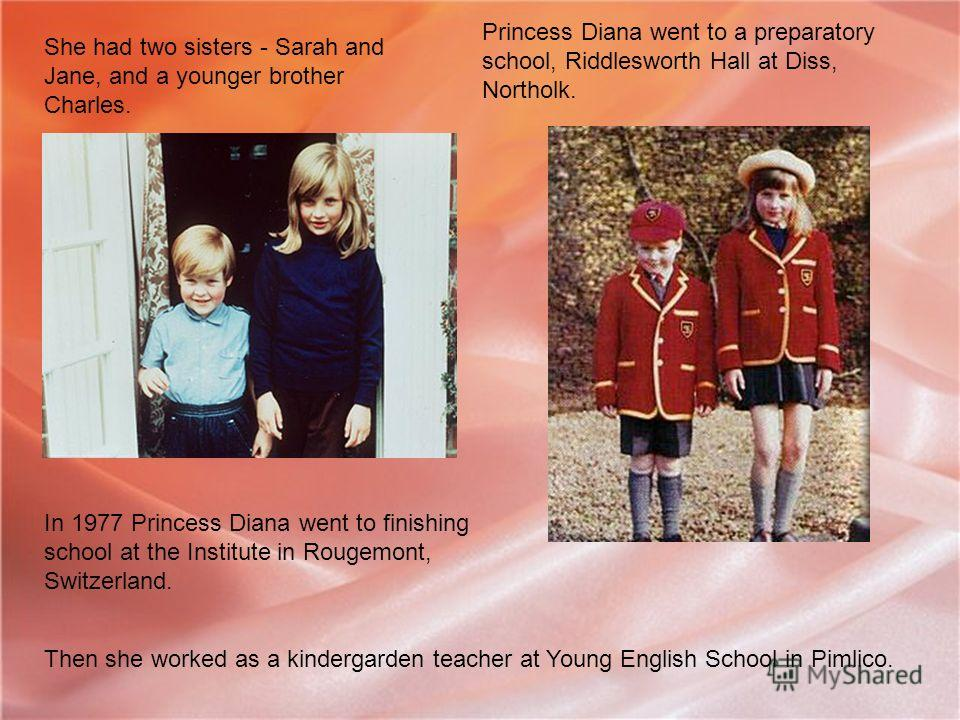 She had two sisters - Sarah and Jane, and a younger brother Charles. Princess Diana went to a preparatory school, Riddlesworth Hall at Diss, Northolk. In 1977 Princess Diana went to finishing school at the Institute in Rougemont, Switzerland. Then sh
