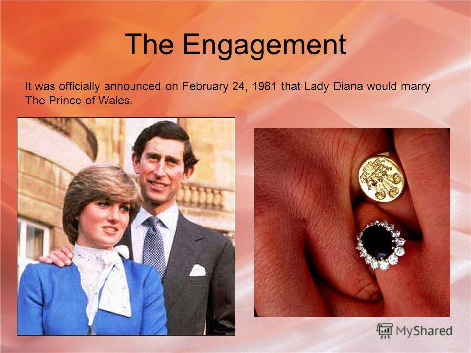The Engagement It was officially announced on February 24, 1981 that Lady Diana would marry The Prince of Wales.
