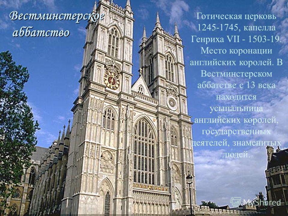 Вестминстерское аббатство аббатство Готическая церковь 1245-1745, капелла Генриха VII - 1503-19. Место коронации английских королей. В Вестминстерском аббатстве с 13 века находится усыпальница английских королей, государственных деятелей, знаменитых
