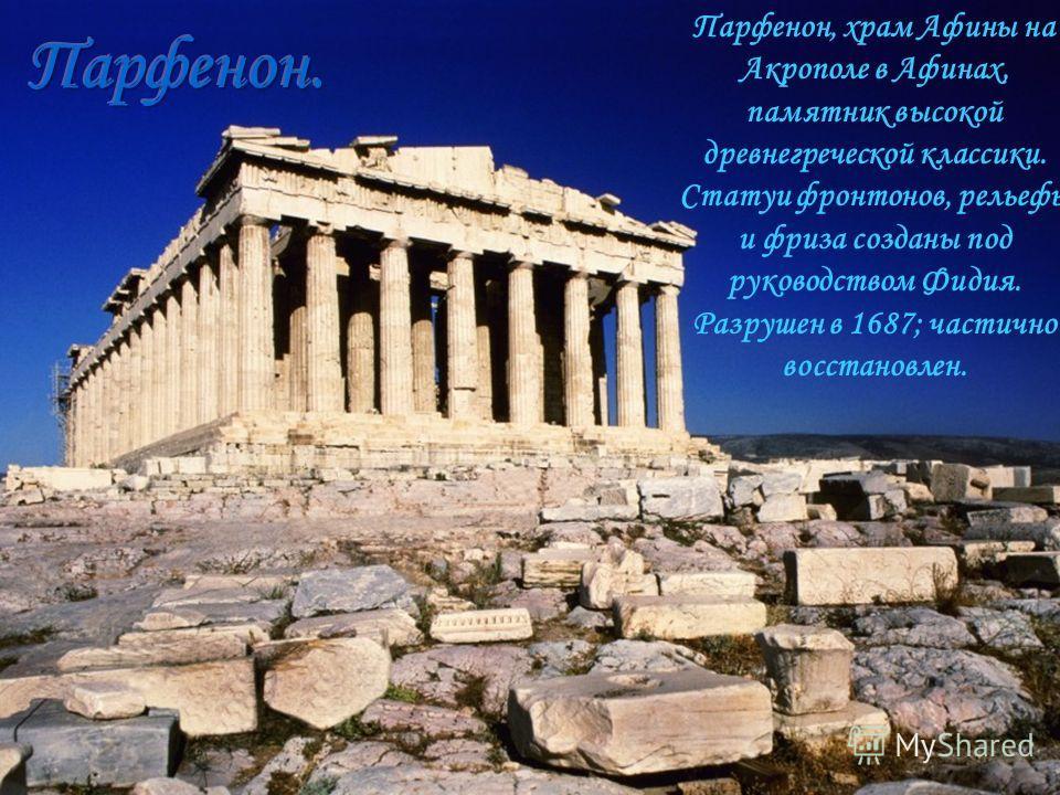 Парфенон, храм Афины на Акрополе в Афинах, памятник высокой древнегреческой классики. Статуи фронтонов, рельефы и фриза созданы под руководством Фидия. Разрушен в 1687; частично восстановлен.