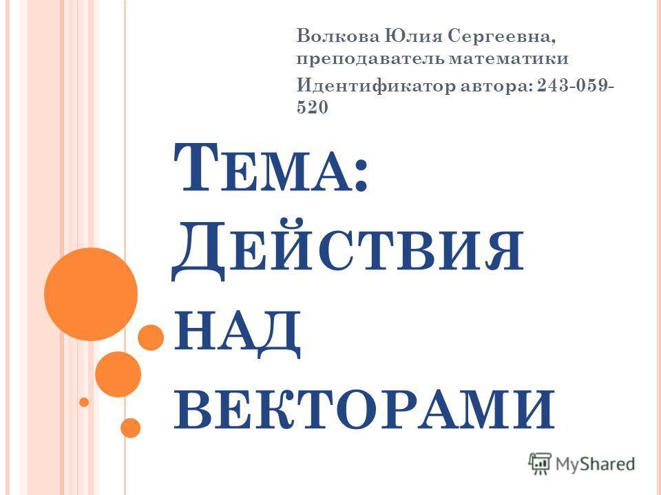Т ЕМА : Д ЕЙСТВИЯ НАД ВЕКТОРАМИ Волкова Юлия Сергеевна, преподаватель математики Идентификатор автора: 243-059- 520