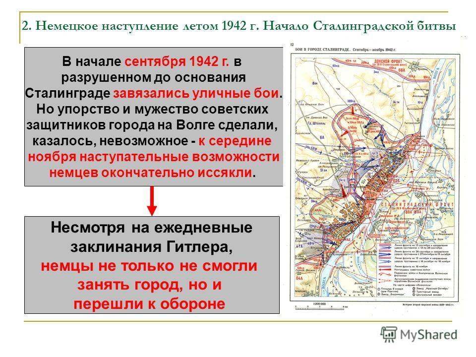 2. Немецкое наступление летом 1942 г. Начало Сталинградской битвы В начале сентября 1942 г. в разрушенном до основания Сталинграде завязались уличные бои. Но упорство и мужество советских защитников города на Волге сделали, казалось, невозможное - к