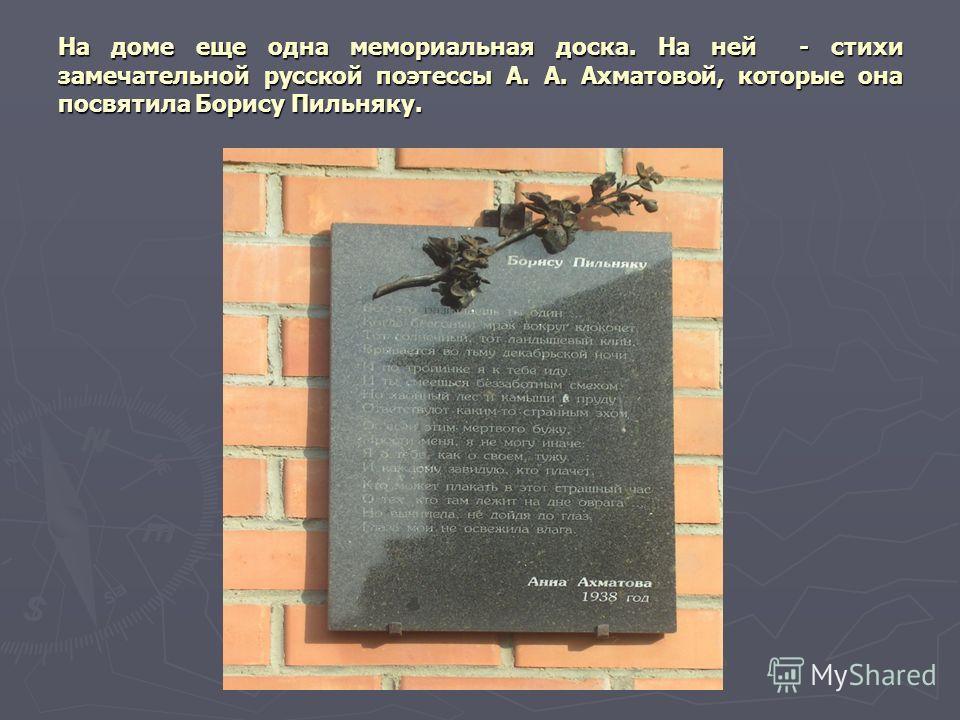 На доме еще одна мемориальная доска. На ней - стихи замечательной русской поэтессы А. А. Ахматовой, которые она посвятила Борису Пильняку.