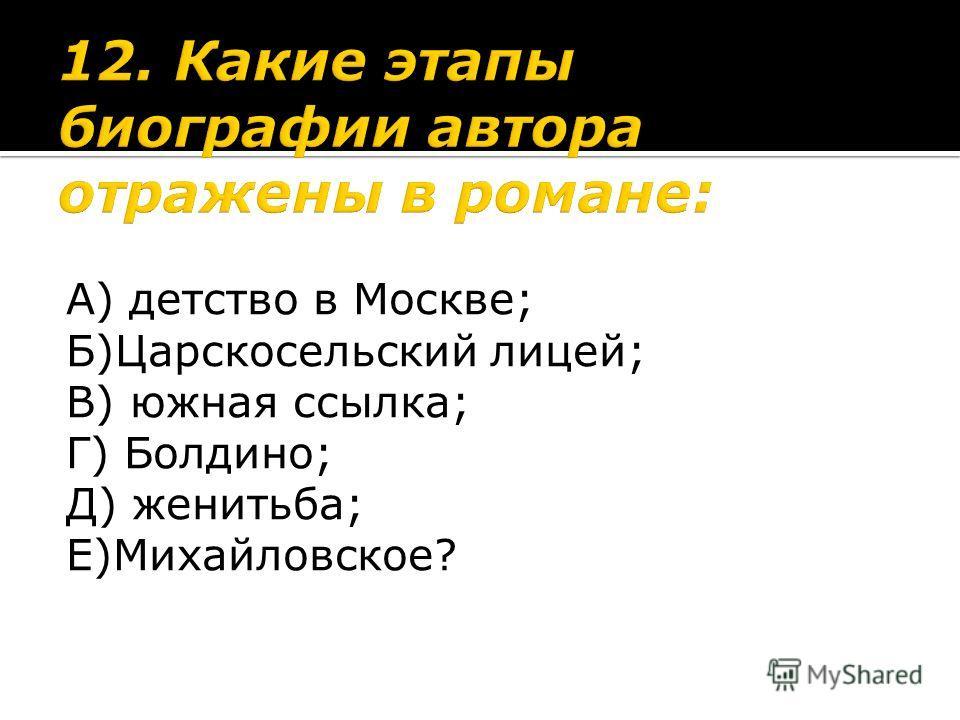 А) детство в Москве; Б)Царскосельский лицей; В) южная ссылка; Г) Болдино; Д) женитьба; Е)Михайловское?