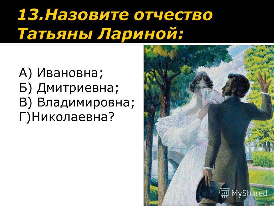 А) Ивановна; Б) Дмитриевна; В) Владимировна; Г)Николаевна?