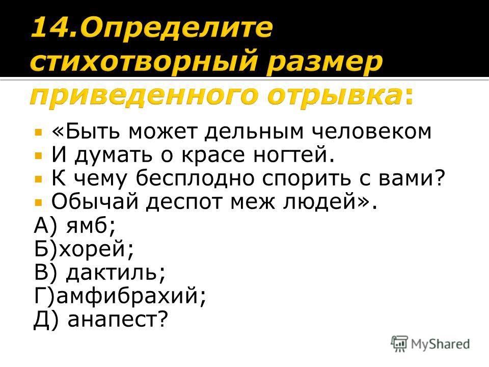 «Быть может дельным человеком И думать о красе ногтей. К чему бесплодно спорить с вами? Обычай деспот меж людей». А) ямб; Б)хорей; В) дактиль; Г)амфибрахий; Д) анапест?