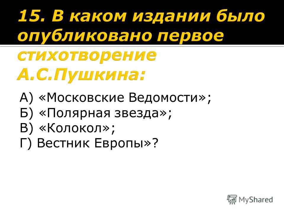 А) «Московские Ведомости»; Б) «Полярная звезда»; В) «Колокол»; Г) Вестник Европы»?