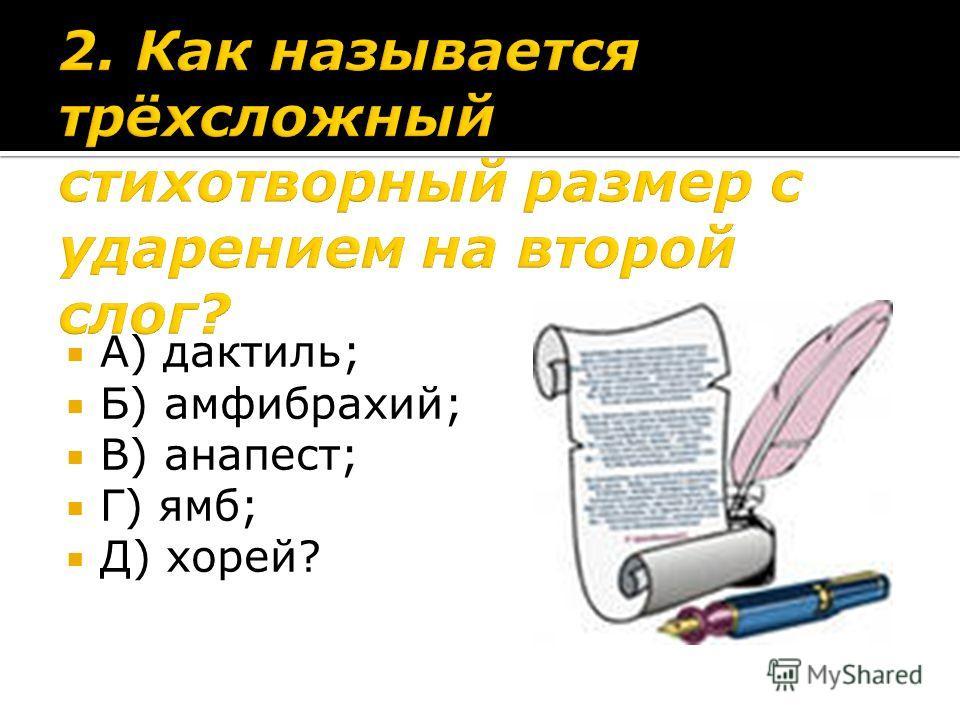 А) дактиль; Б) амфибрахий; В) анапест; Г) ямб; Д) хорей?