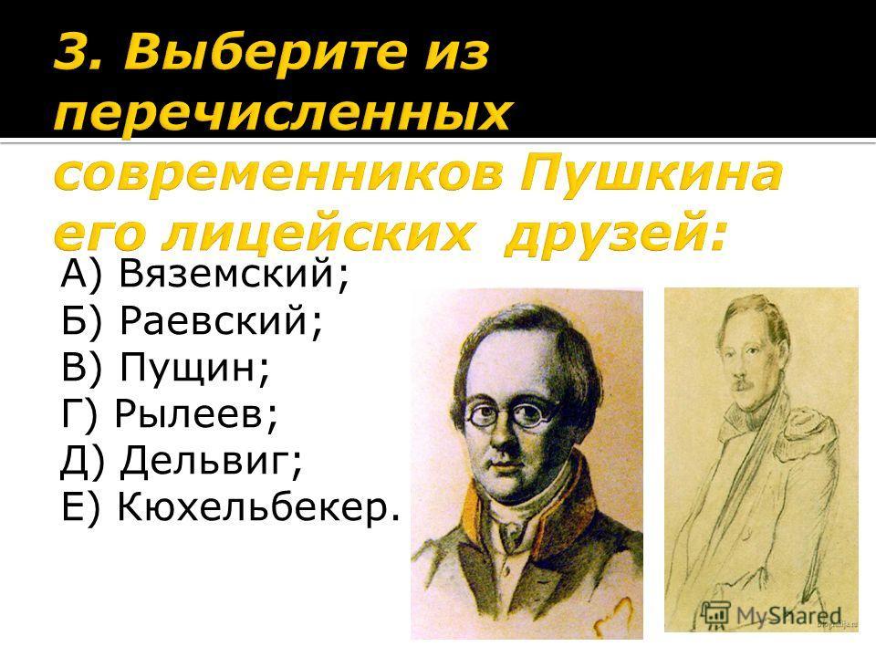 А) Вяземский; Б) Раевский; В) Пущин; Г) Рылеев; Д) Дельвиг; Е) Кюхельбекер.