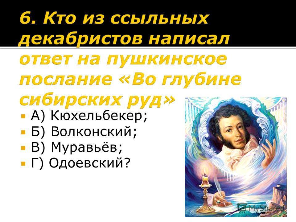 А) Кюхельбекер; Б) Волконский; В) Муравьёв; Г) Одоевский?
