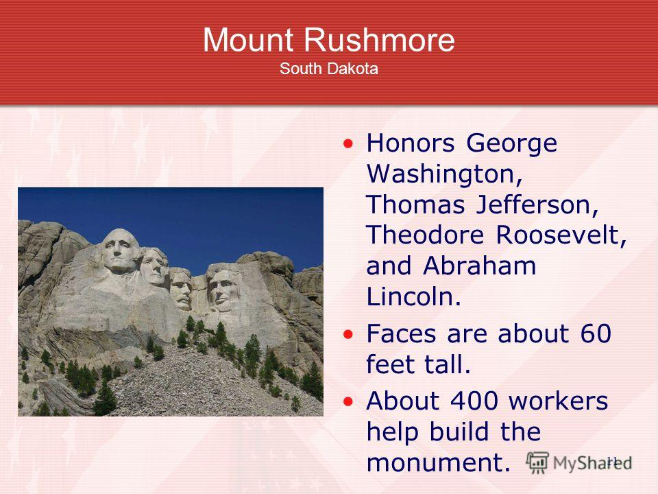 11 Mount Rushmore South Dakota Honors George Washington, Thomas Jefferson, Theodore Roosevelt, and Abraham Lincoln. Faces are about 60 feet tall. About 400 workers help build the monument.