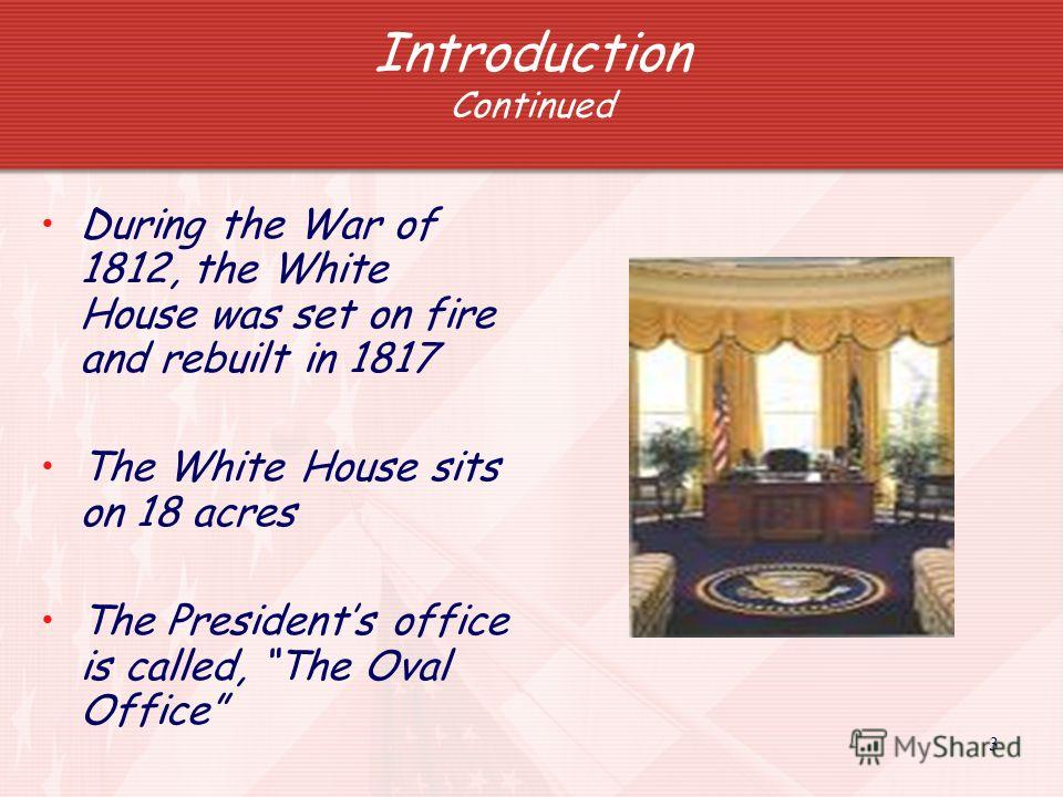3 Introduction Continued During the War of 1812, the White House was set on fire and rebuilt in 1817 The White House sits on 18 acres The Presidents office is called, The Oval Office