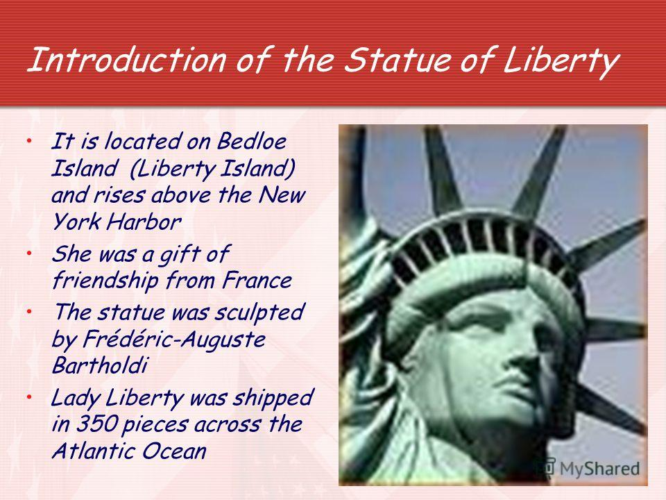 7 Introduction of the Statue of Liberty It is located on Bedloe Island (Liberty Island) and rises above the New York Harbor She was a gift of friendship from France The statue was sculpted by Frédéric-Auguste Bartholdi Lady Liberty was shipped in 350
