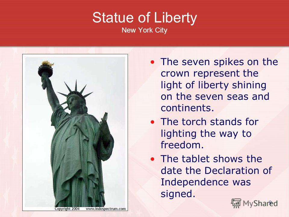 9 Statue of Liberty New York City The seven spikes on the crown represent the light of liberty shining on the seven seas and continents. The torch stands for lighting the way to freedom. The tablet shows the date the Declaration of Independence was s