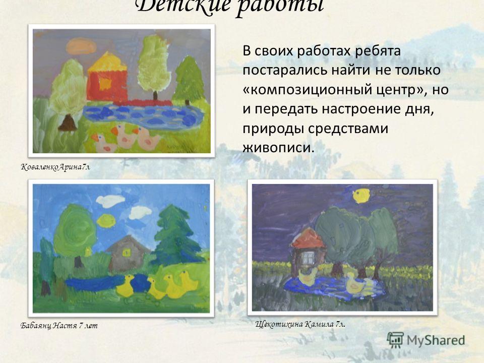Детские работы КоваленкоАрина7л Щекотихина Камила 7л. Бабаянц Настя 7 лет В своих работах ребята постарались найти не только «композиционный центр», но и передать настроение дня, природы средствами живописи.
