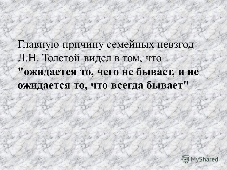 Главную причину семейных невзгод Л.Н. Толстой видел в том, что ожидается то, чего не бывает, и не ожидается то, что всегда бывает