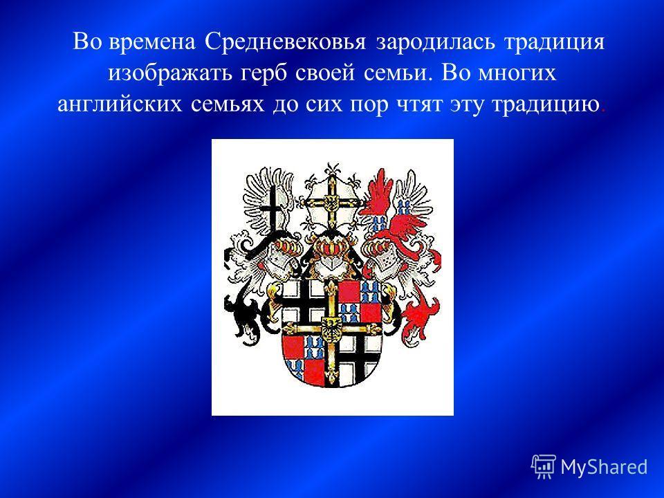 Во времена Средневековья зародилась традиция изображать герб своей семьи. Во многих английских семьях до сих пор чтят эту традицию.