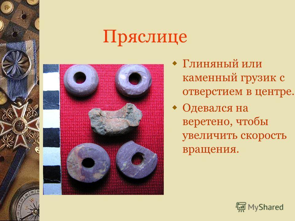 Пряслице Глиняный или каменный грузик с отверстием в центре. Одевался на веретено, чтобы увеличить скорость вращения.